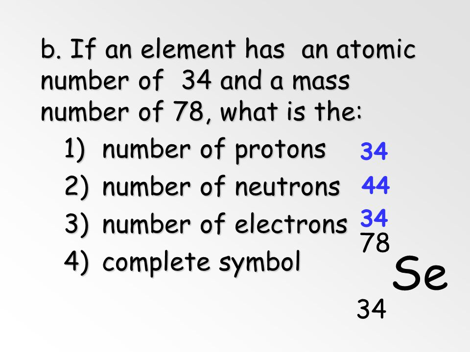 b. If an element has an atomic number of 34 and a mass number of 78, what is the: