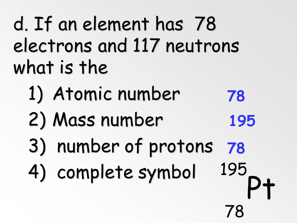 Pt d. If an element has 78 electrons and 117 neutrons what is the
