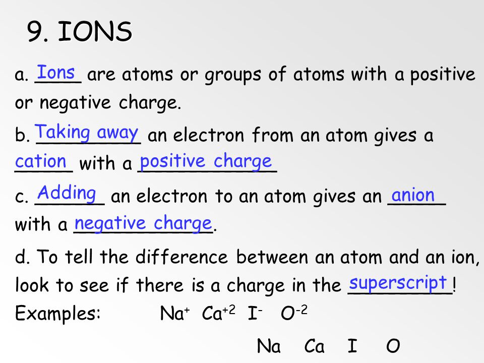 9. IONS a. ____ are atoms or groups of atoms with a positive or negative charge.