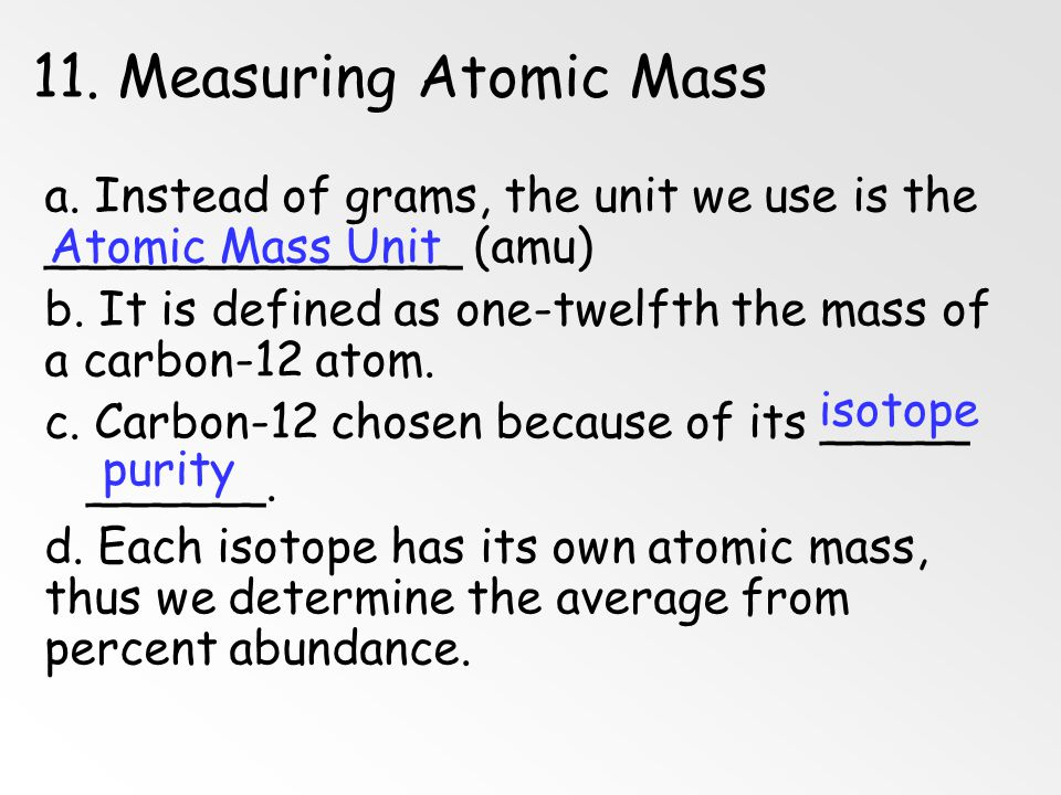 11. Measuring Atomic Mass a. Instead of grams, the unit we use is the ______________ (amu)