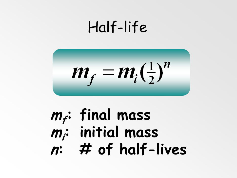 Half-life mf: final mass mi: initial mass n: # of half-lives