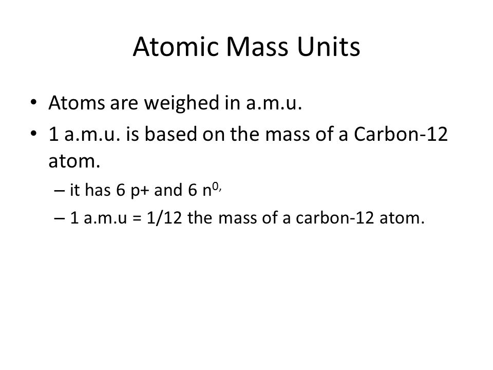 Atomic Mass Units Atoms are weighed in a.m.u.