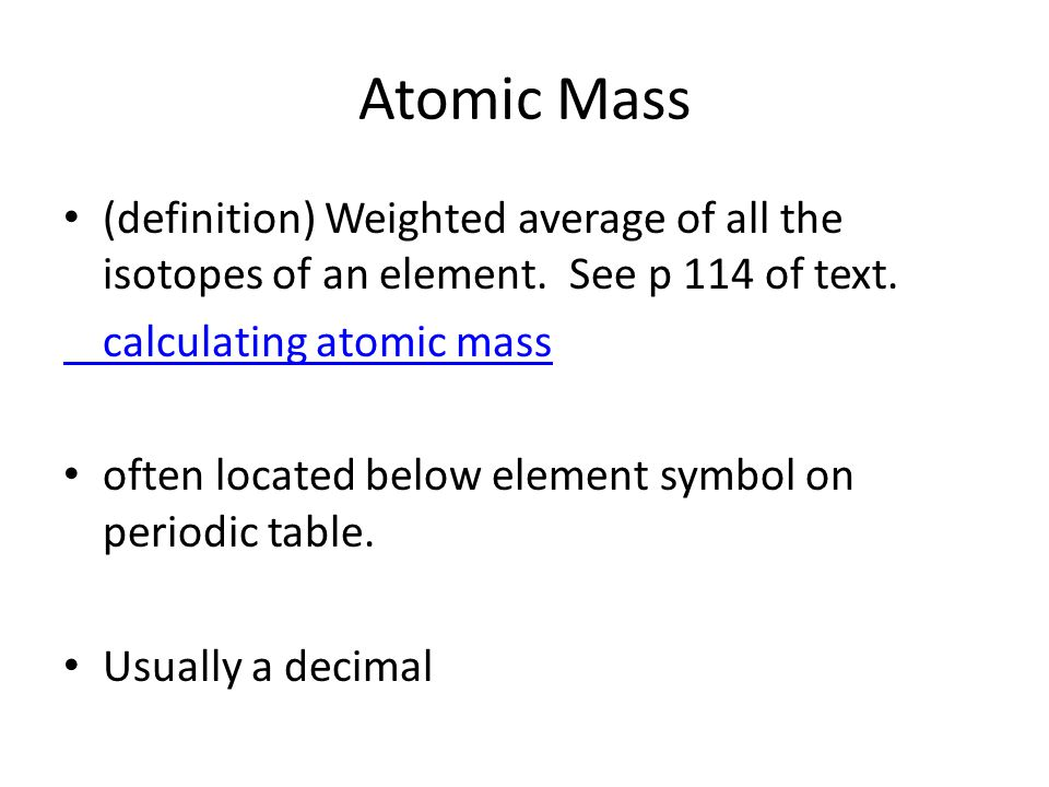 Atomic Mass (definition) Weighted average of all the isotopes of an element. See p 114 of text. calculating atomic mass.
