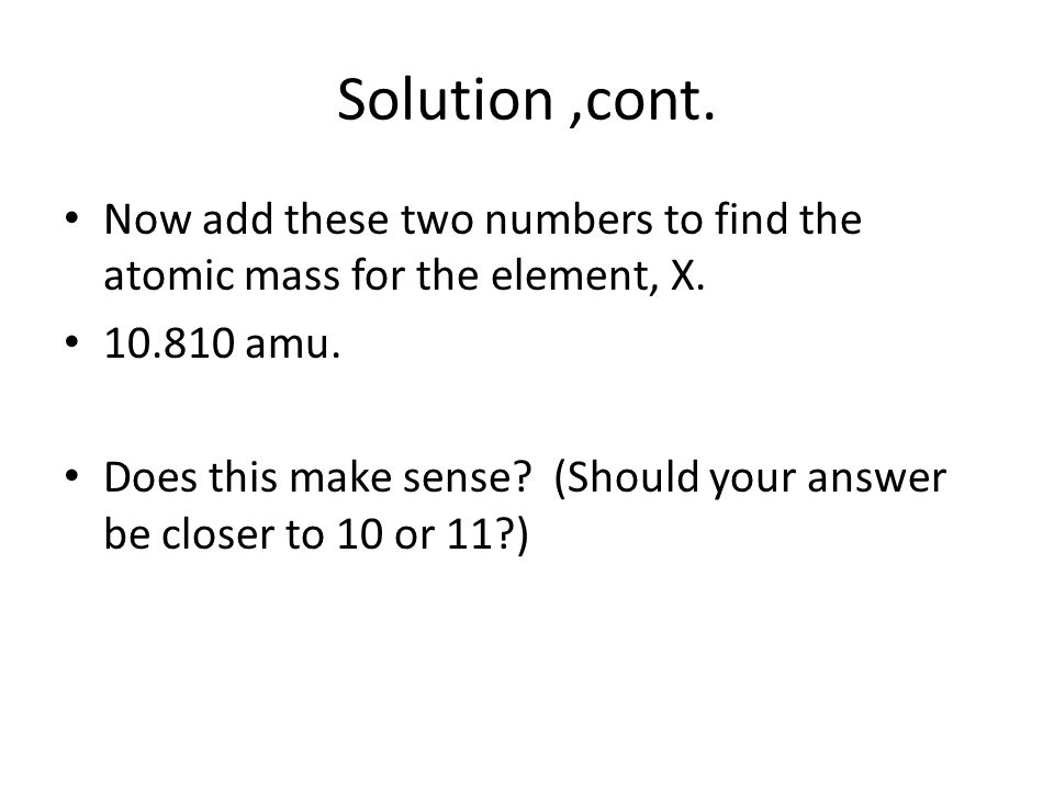 Solution ,cont. Now add these two numbers to find the atomic mass for the element, X. 10.810 amu.