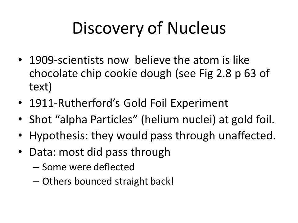 Discovery of Nucleus 1909-scientists now believe the atom is like chocolate chip cookie dough (see Fig 2.8 p 63 of text)