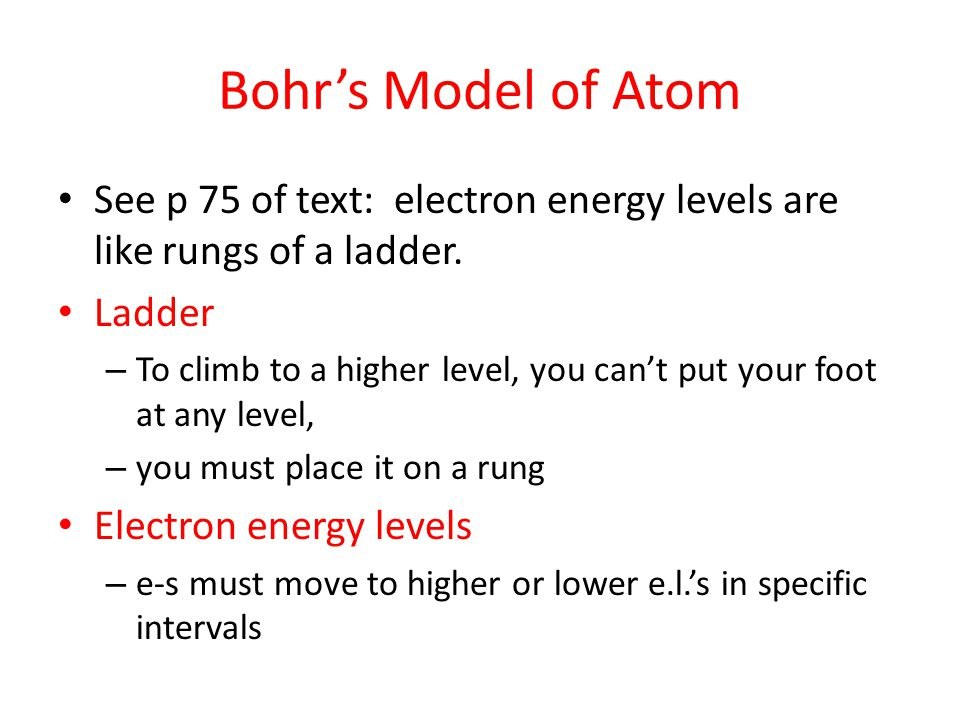Bohr's Model of Atom See p 75 of text: electron energy levels are like rungs of a ladder. Ladder.