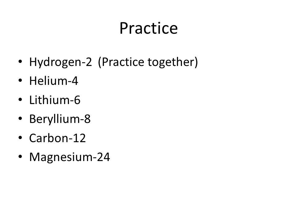 Practice Hydrogen-2 (Practice together) Helium-4 Lithium-6 Beryllium-8