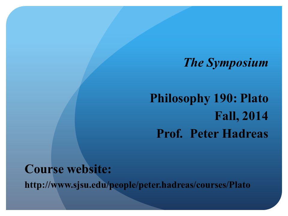 The Symposium Philosophy 190: Plato Fall, 2014 Prof. Peter Hadreas