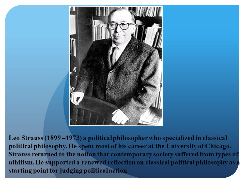 Leo Strauss (1899 –1973) a political philosopher who specialized in classical political philosophy.
