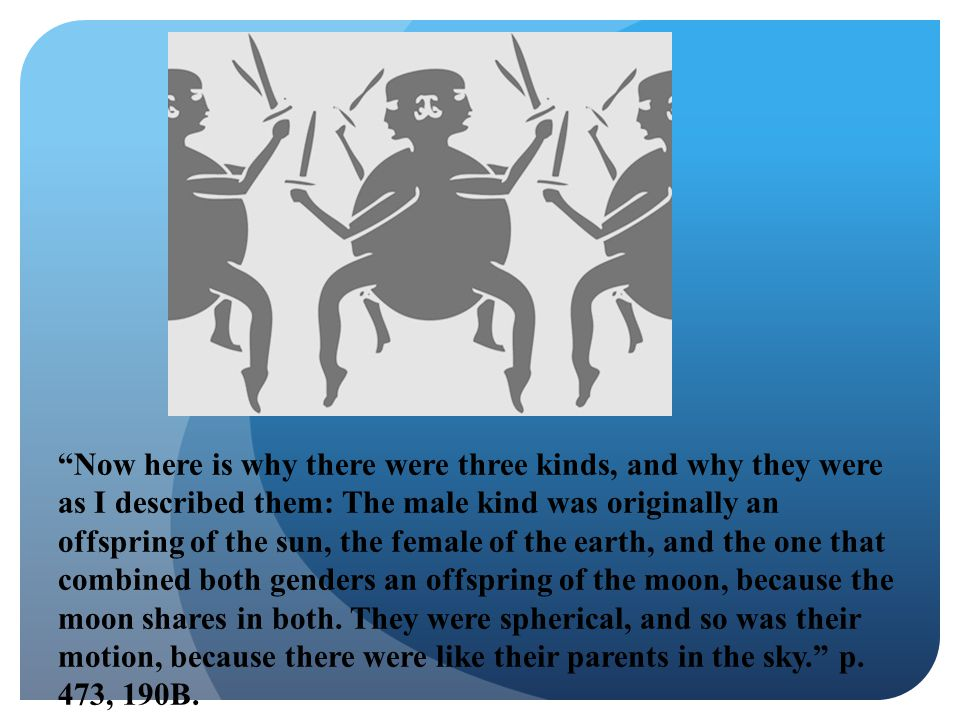 Now here is why there were three kinds, and why they were as I described them: The male kind was originally an offspring of the sun, the female of the earth, and the one that combined both genders an offspring of the moon, because the moon shares in both.