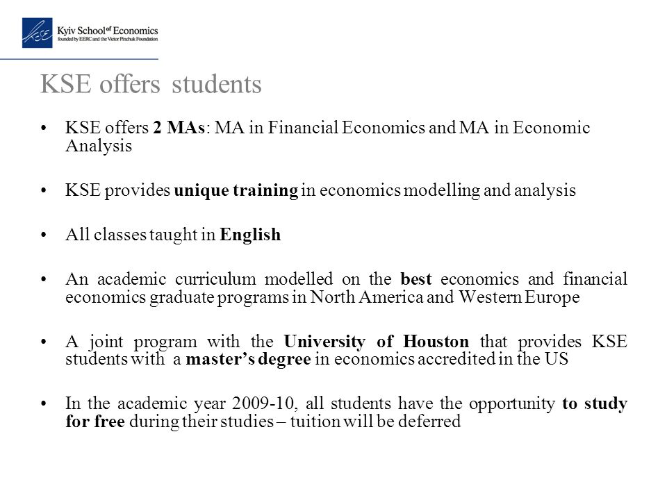 KSE offers students KSE offers 2 MAs: MA in Financial Economics and MA in Economic Analysis.