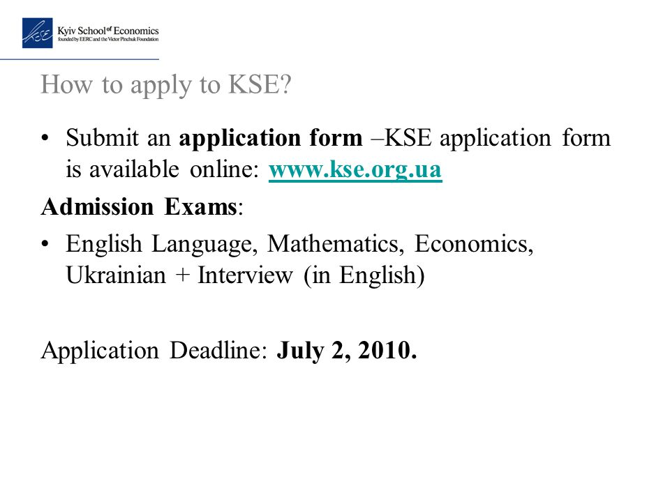 How to apply to KSE Submit an application form –KSE application form is available online: www.kse.org.ua.