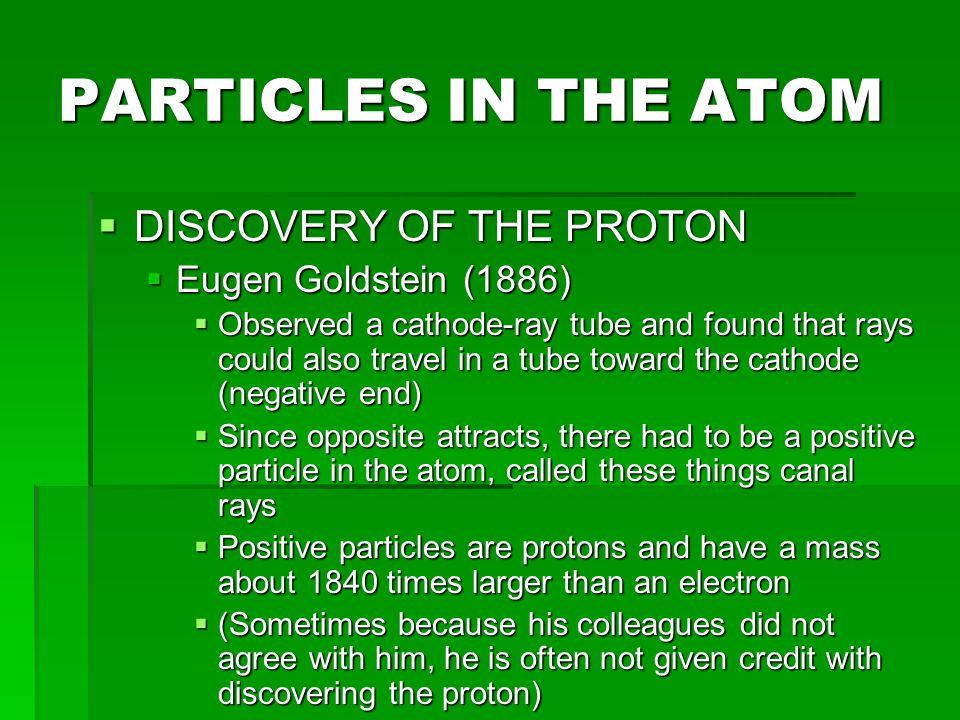 PARTICLES IN THE ATOM DISCOVERY OF THE PROTON Eugen Goldstein (1886)