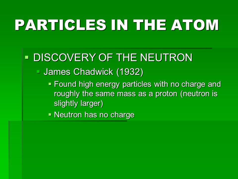 PARTICLES IN THE ATOM DISCOVERY OF THE NEUTRON James Chadwick (1932)