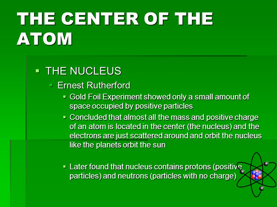 THE CENTER OF THE ATOM THE NUCLEUS Ernest Rutherford