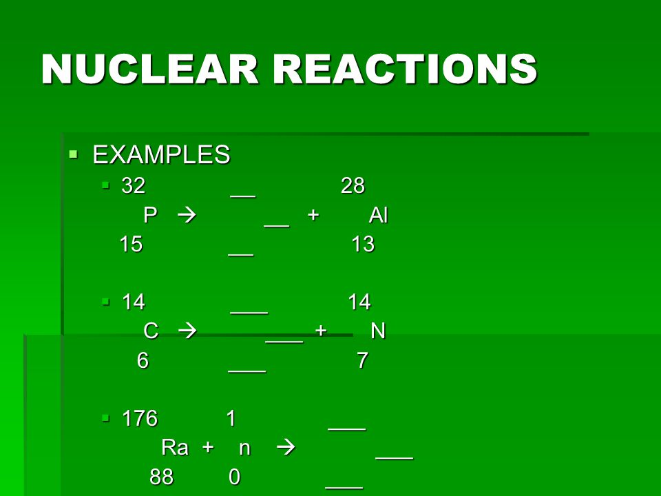 NUCLEAR REACTIONS EXAMPLES 32 __ 28 P  __ + Al 15 __ 13 14 ___ 14