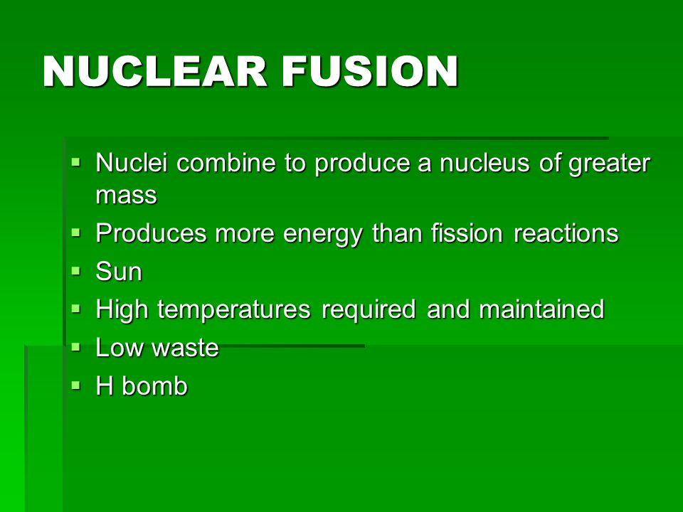 NUCLEAR FUSION Nuclei combine to produce a nucleus of greater mass