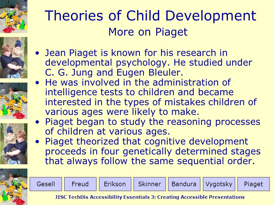 More on Piaget Jean Piaget is known for his research in developmental psychology. He studied under C. G. Jung and Eugen Bleuler.
