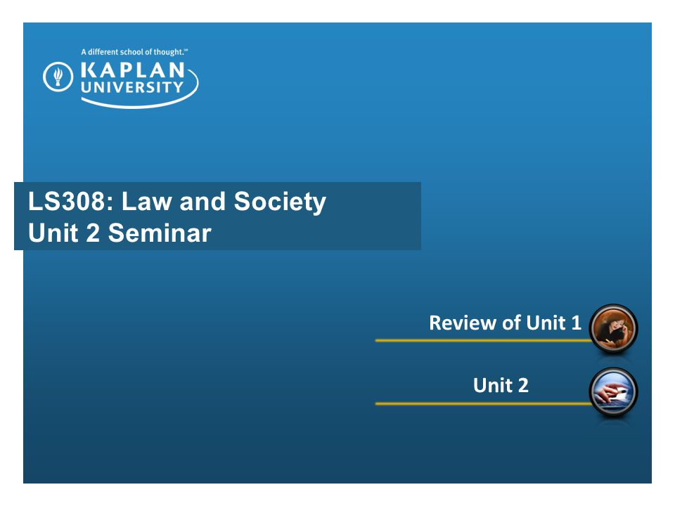 LS308: Law and Society Unit 2 Seminar Review of Unit 1 Unit 2
