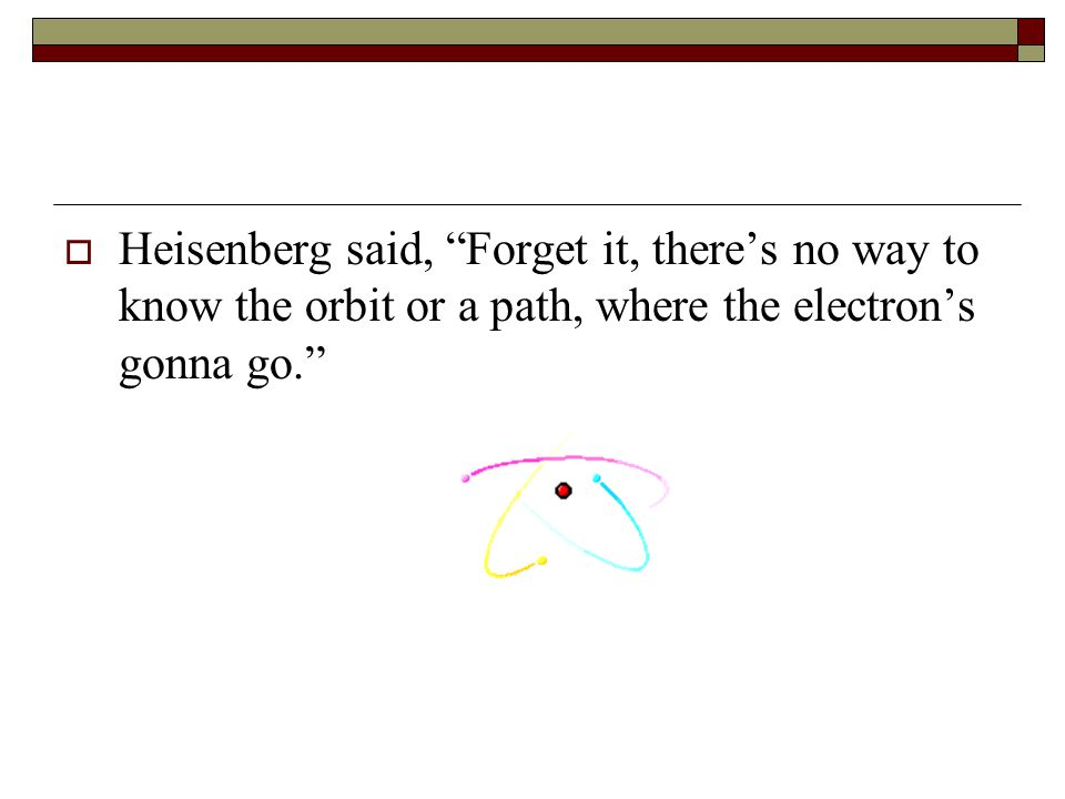 Heisenberg said, Forget it, there's no way to know the orbit or a path, where the electron's gonna go.