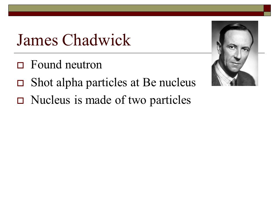James Chadwick Found neutron Shot alpha particles at Be nucleus