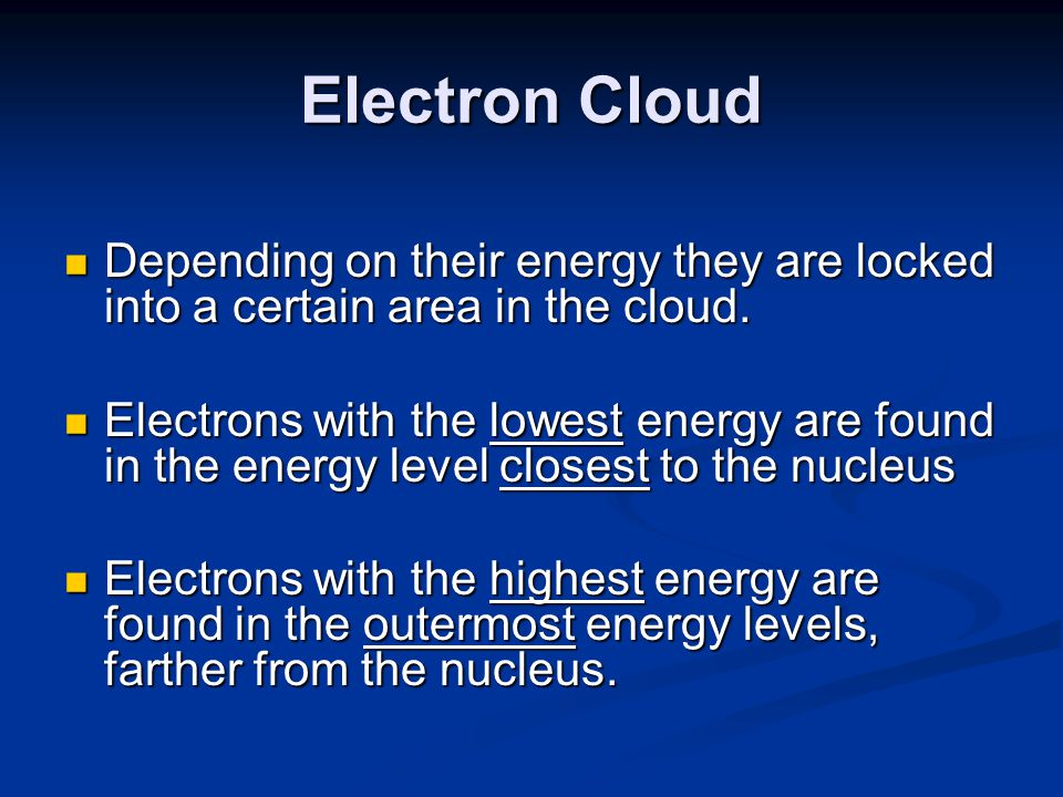 Electron Cloud Depending on their energy they are locked into a certain area in the cloud.