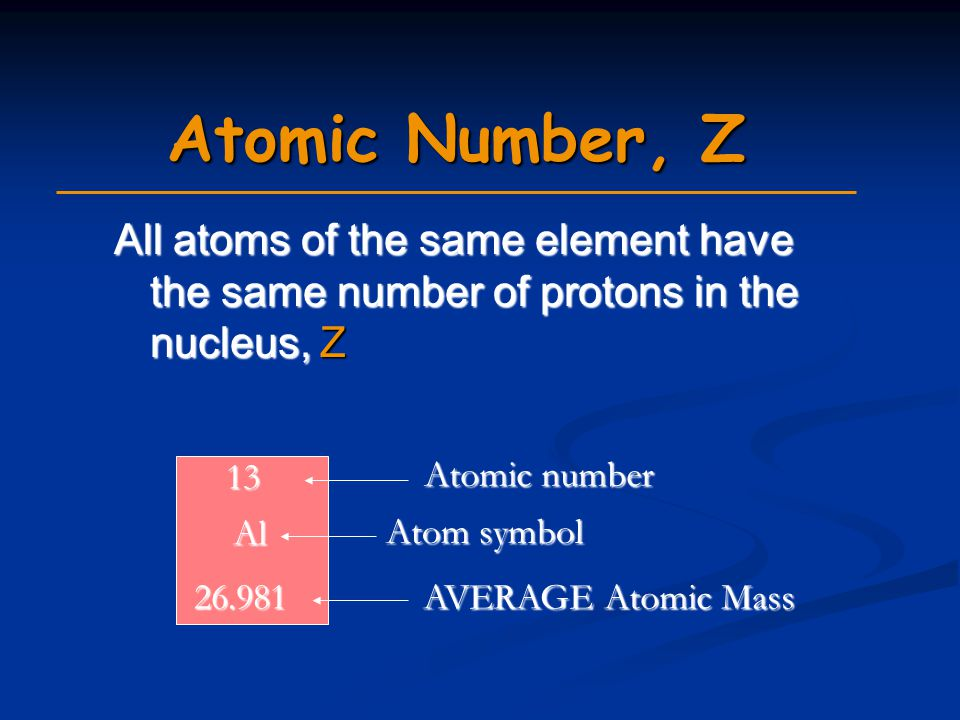 Atomic Number, Z All atoms of the same element have the same number of protons in the nucleus, Z. 13.