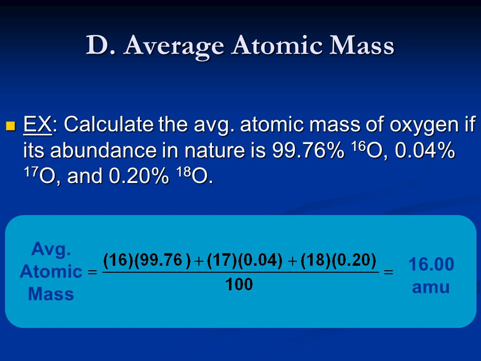 D. Average Atomic Mass EX: Calculate the avg. atomic mass of oxygen if its abundance in nature is 99.76% 16O, 0.04% 17O, and 0.20% 18O.