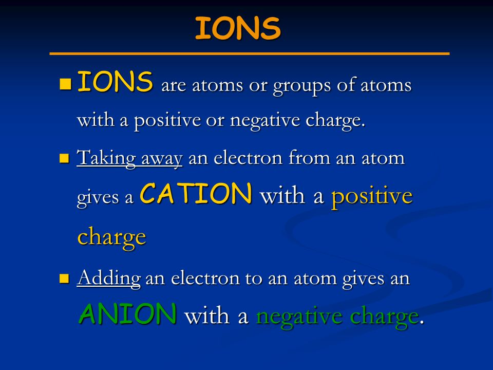 IONS IONS are atoms or groups of atoms with a positive or negative charge.