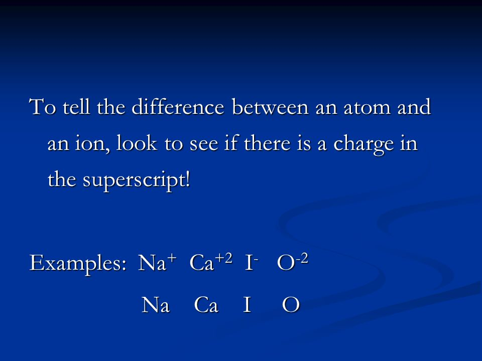 To tell the difference between an atom and an ion, look to see if there is a charge in the superscript!