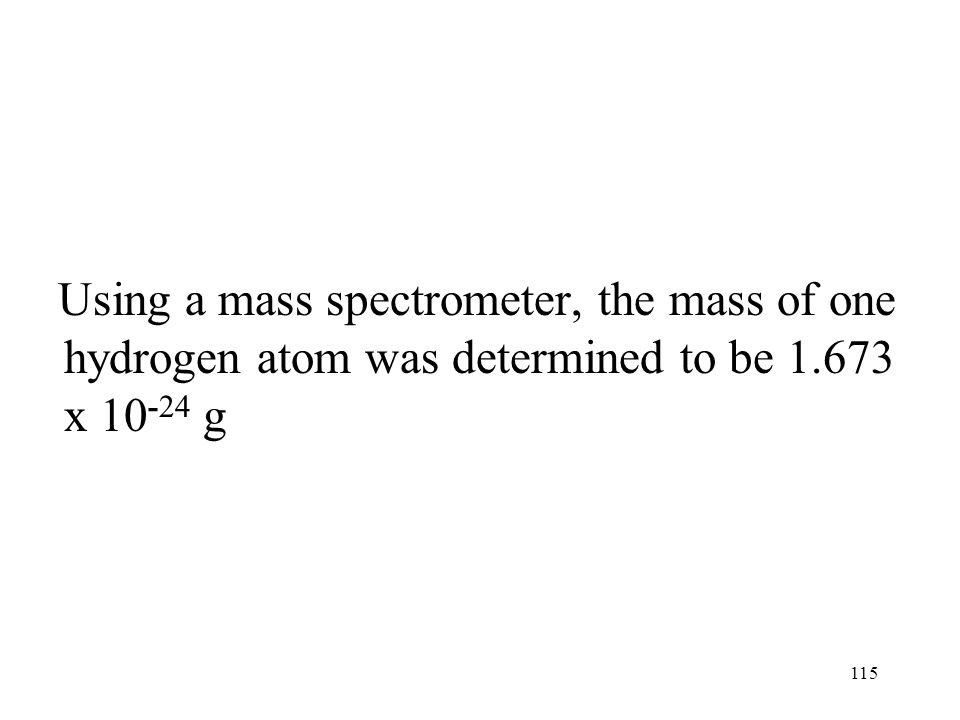 Using a mass spectrometer, the mass of one hydrogen atom was determined to be 1.673 x 10-24 g