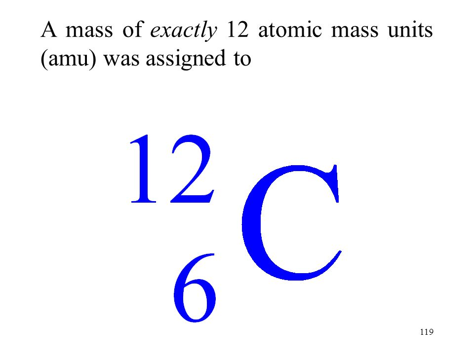A mass of exactly 12 atomic mass units (amu) was assigned to