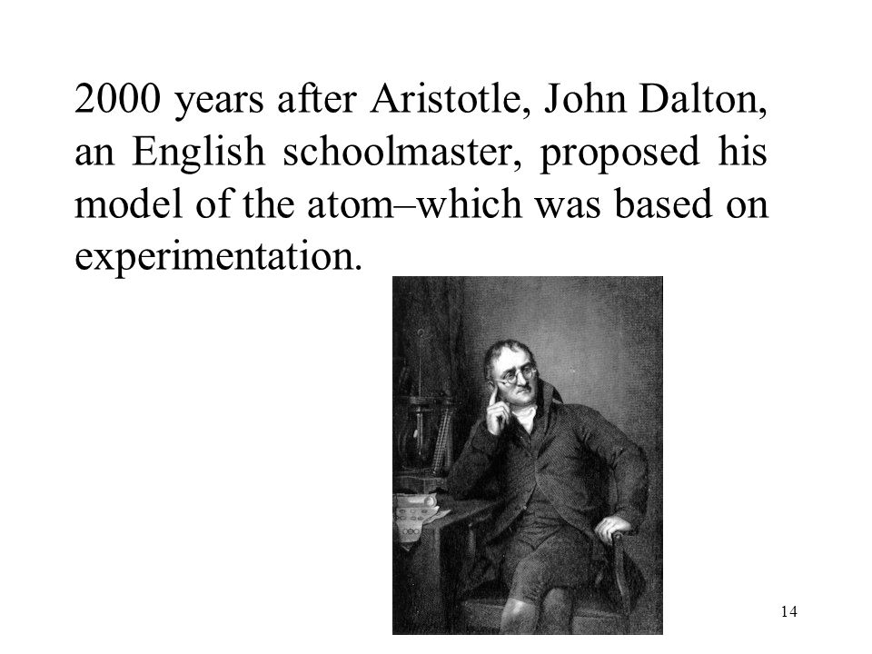 2000 years after Aristotle, John Dalton, an English schoolmaster, proposed his model of the atom–which was based on experimentation.