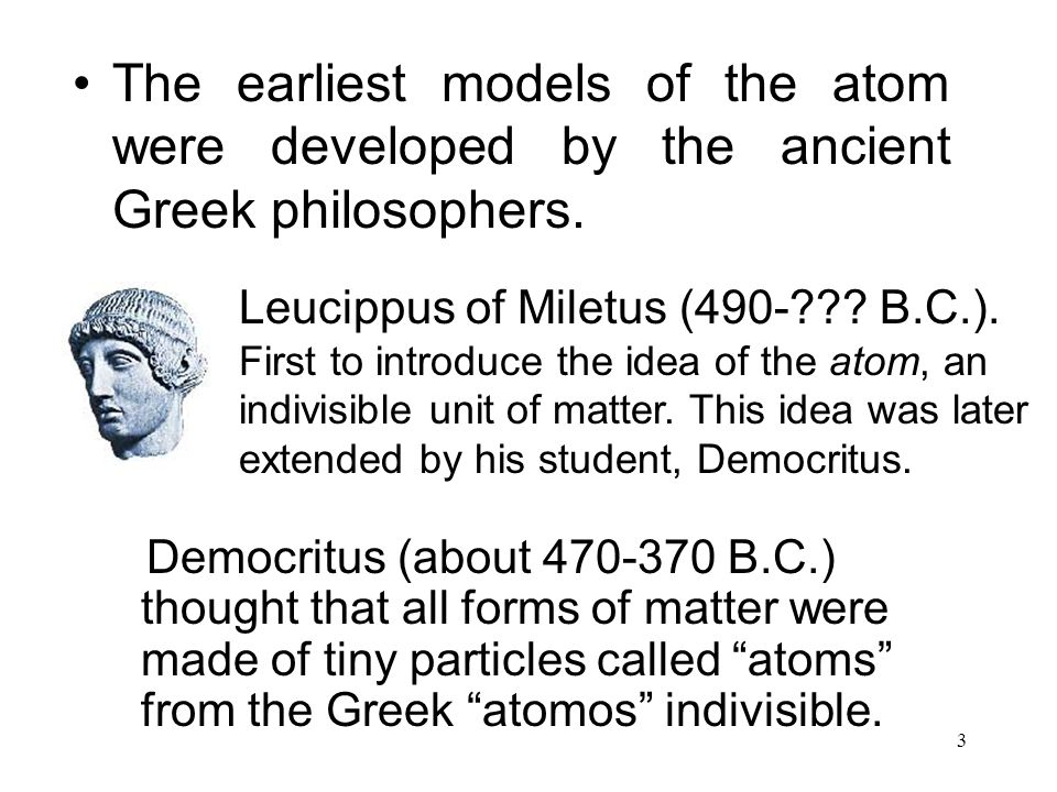 The earliest models of the atom were developed by the ancient Greek philosophers.