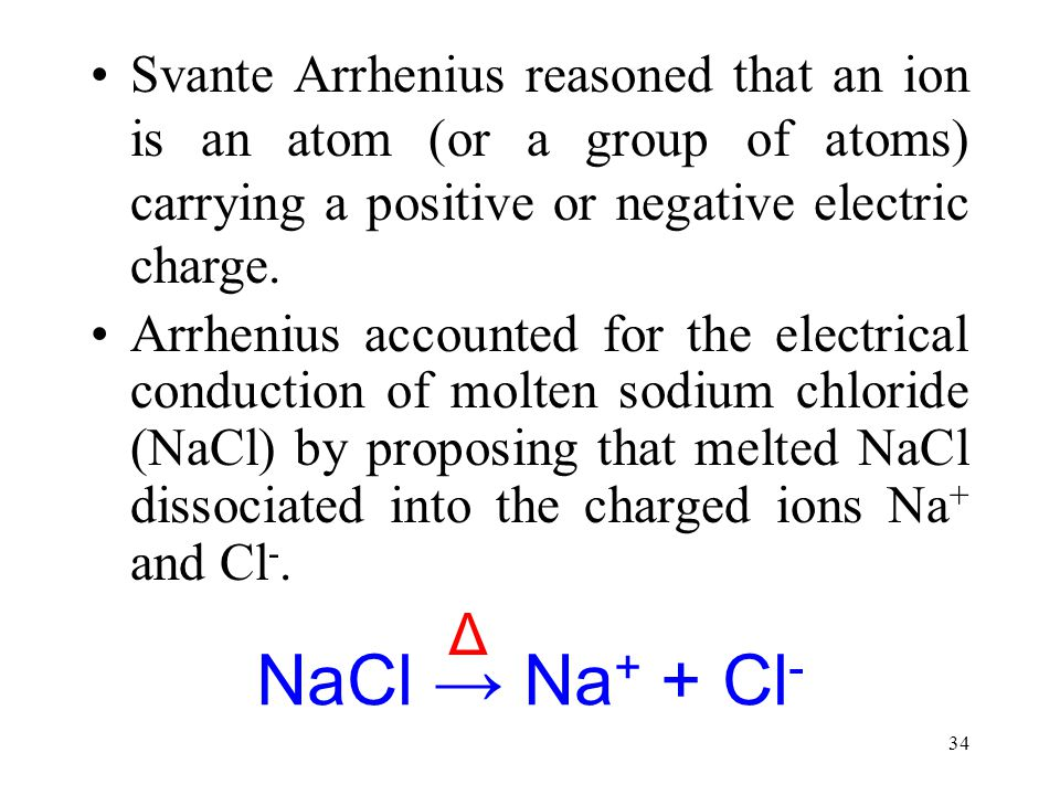 Svante Arrhenius reasoned that an ion is an atom (or a group of atoms) carrying a positive or negative electric charge.