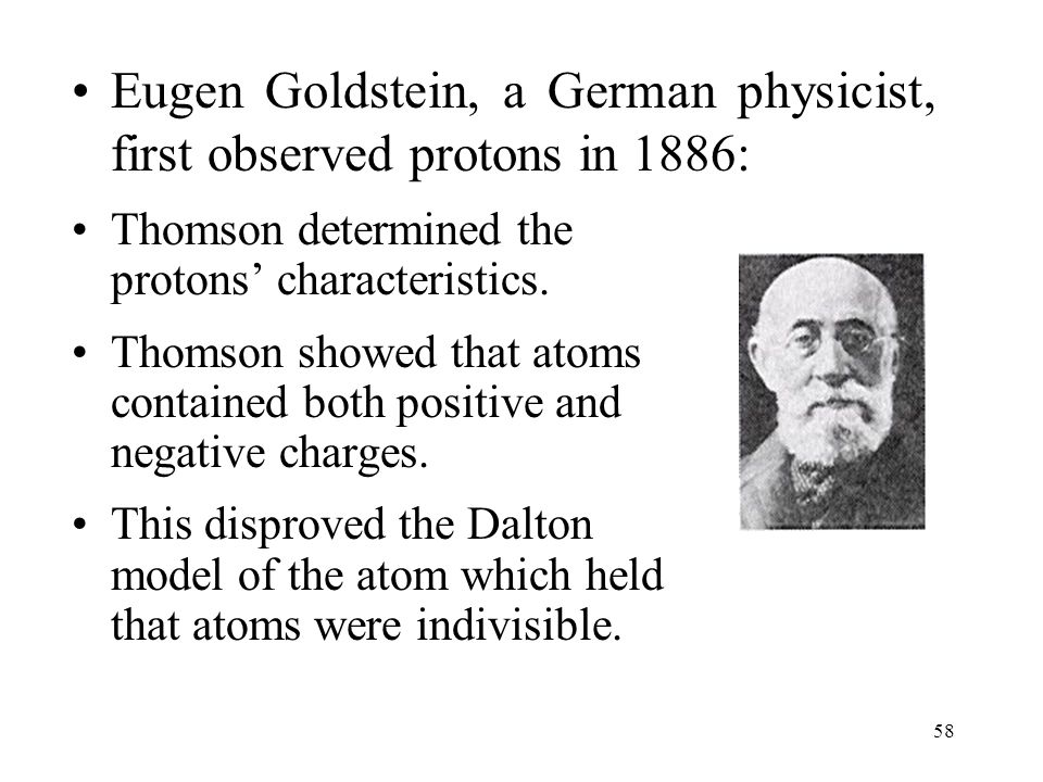 Eugen Goldstein, a German physicist, first observed protons in 1886: