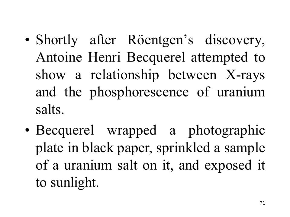 Shortly after Röentgen's discovery, Antoine Henri Becquerel attempted to show a relationship between X-rays and the phosphorescence of uranium salts.