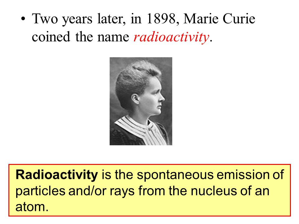 Two years later, in 1898, Marie Curie coined the name radioactivity.