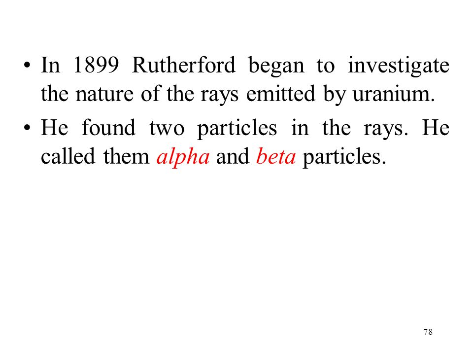 In 1899 Rutherford began to investigate the nature of the rays emitted by uranium.