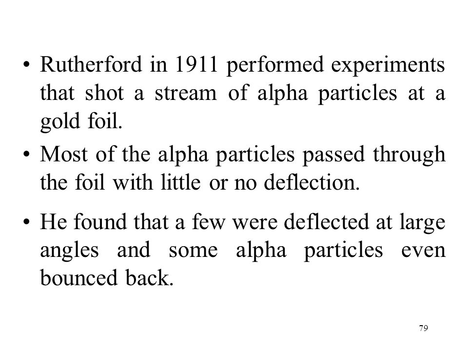 Rutherford in 1911 performed experiments that shot a stream of alpha particles at a gold foil.