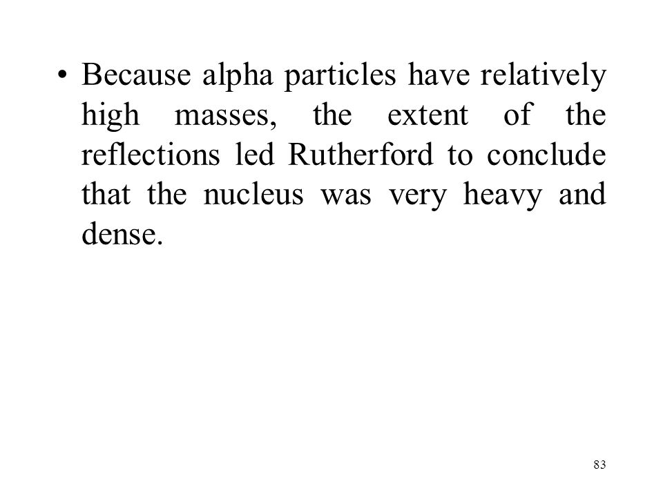Because alpha particles have relatively high masses, the extent of the reflections led Rutherford to conclude that the nucleus was very heavy and dense.