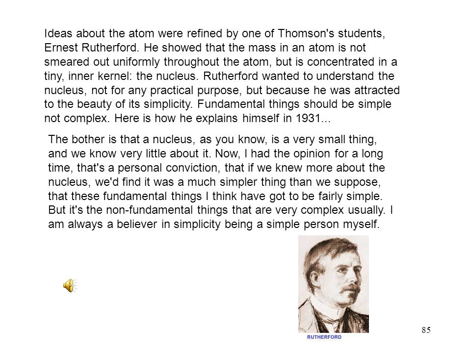 Ideas about the atom were refined by one of Thomson s students, Ernest Rutherford. He showed that the mass in an atom is not smeared out uniformly throughout the atom, but is concentrated in a tiny, inner kernel: the nucleus. Rutherford wanted to understand the nucleus, not for any practical purpose, but because he was attracted to the beauty of its simplicity. Fundamental things should be simple not complex. Here is how he explains himself in 1931...