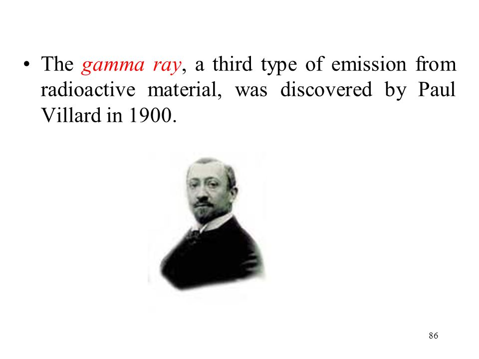 The gamma ray, a third type of emission from radioactive material, was discovered by Paul Villard in 1900.