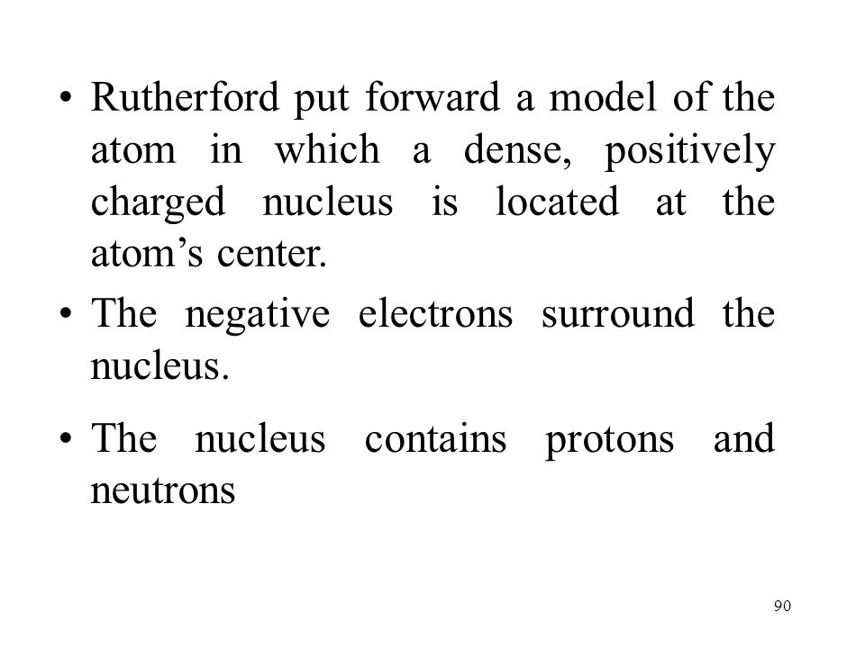 Rutherford put forward a model of the atom in which a dense, positively charged nucleus is located at the atom's center.