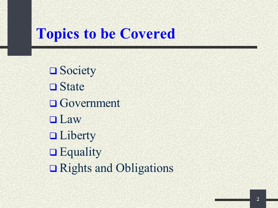 Topics to be Covered Society State Government Law Liberty Equality