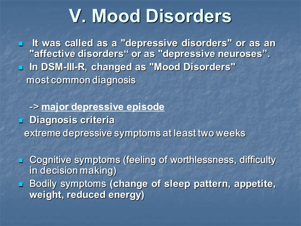 V. Mood Disorders It was called as a depressive disorders or as an affective disorders or as depressive neuroses .