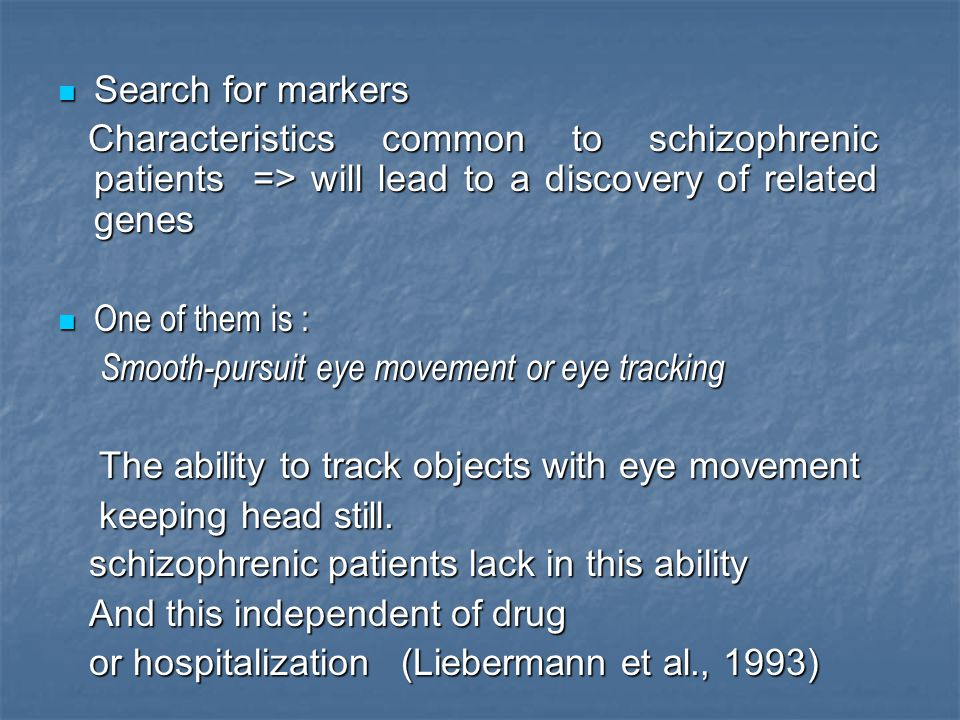 Search for markers Characteristics common to schizophrenic patients => will lead to a discovery of related genes.