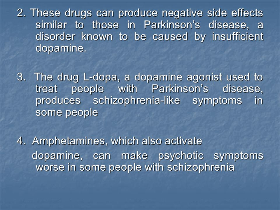 2. These drugs can produce negative side effects similar to those in Parkinson's disease, a disorder known to be caused by insufficient dopamine.