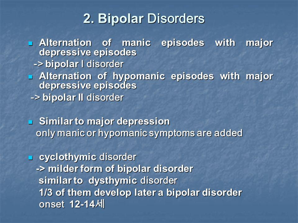 2. Bipolar Disorders Alternation of manic episodes with major depressive episodes. -> bipolar I disorder.