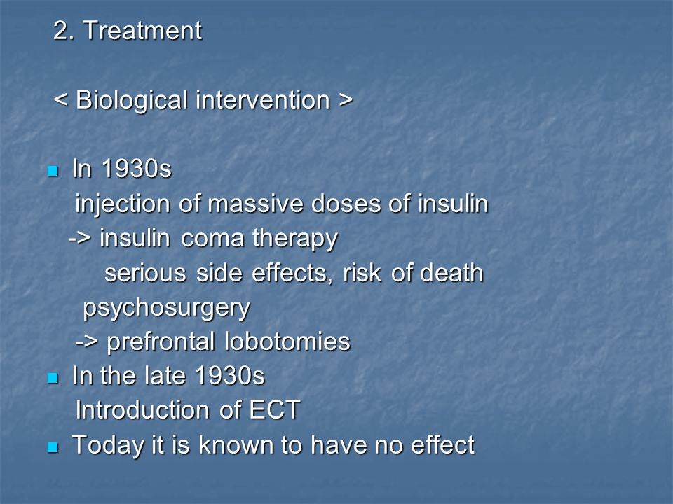 2. Treatment < Biological intervention > In 1930s. injection of massive doses of insulin. -> insulin coma therapy.